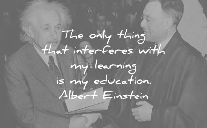 albert einstein quotes the only thing that interferes with learning education wisdom