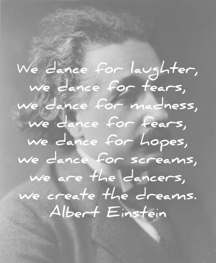 albert einstein quotes we dance for laughter we dance for tears we are the dancers we create the dreams wisdom quotes