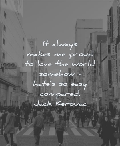 anger quotes always makes proud love world somehow hate easy compared jack kerouac wisdom people