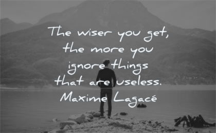 anxiety quotes wiser you get more ignore things that useless maxime lagace wisdom man water mountain