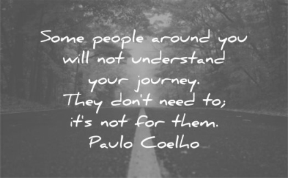be yourself quotes some people around you will not understand your journey they dont need its for them paulo coelho wisdom