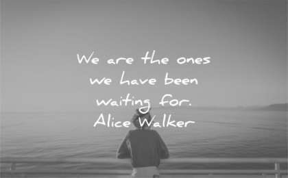 be yourself quotes we are the ones have been waiting for alice walker wisdom