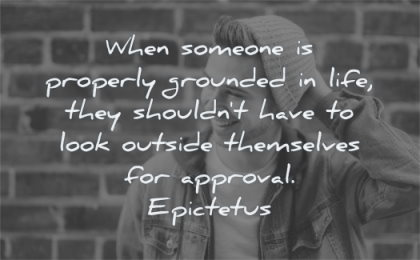 be yourself quotes when someone properly grounded life they should have look outside themselves approval epictetus wisdom man smiling bricks