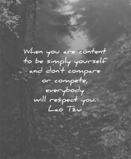 be yourself quotes when you are content simply dont compare compete everybody will respect lao tzu wisdom