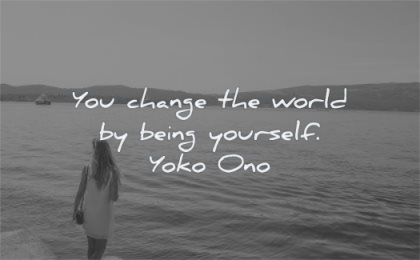 be yourself quotes you change world being yourself yoko ono wisdom