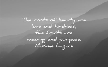beautiful quotes roots beauty love kindness fruits meaning purpose maxime lagace wisdom mountains sunrise nature