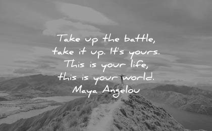 best quotes take up the battle it its yours this is life your world maya angelou wisdom