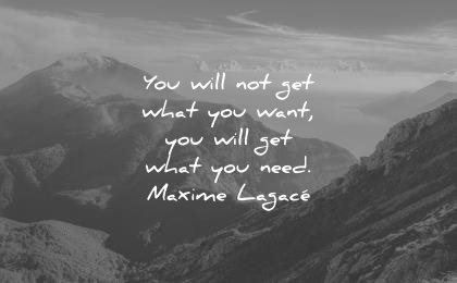 best quotes you will not get what want need maxime lagace wisdom