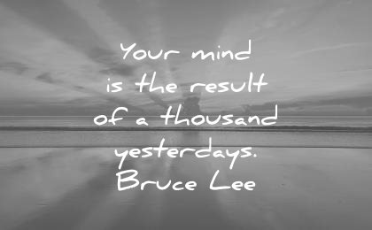 bruce lee quotes your mind result thousand yesterdays wisdom