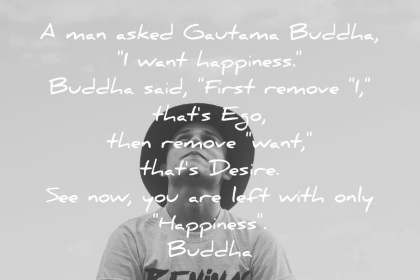 Buddha Quotes Man Asked Gautama Buddha I Want Happiness First Remove I  Thats Ego Then Remove