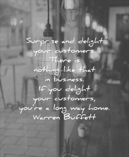 business quotes surprise delight your customers there nothing like that you long way home warren buffett wisdom