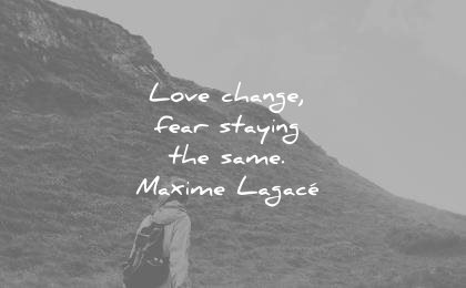 change quotes love fear staying same maxime lagace wisdom