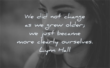 change quotes not grew older just became more clearly ourselves lynn hall wisdom woman face