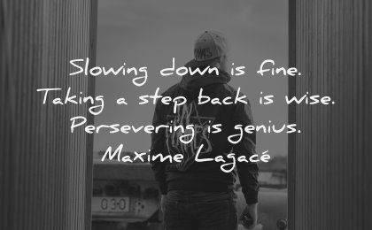character quotes slowing down fine taking step back wise persevering genius maxime lagace wisdom man