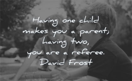 children quotes having one makes you parent two referee david frost wisdom