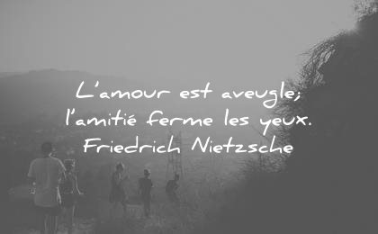 citations amour aveugle amitie ferme ses yeux friedrich nietzsche wisdom quotes