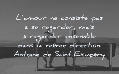 citations amour consiste regarder mais ensemble meme direction antoine de saint exupery wisdom personnes agees assises banc