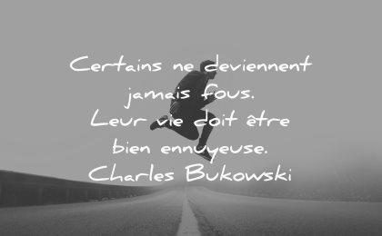 citations certains deviennent jamais fous vie ennuyeuse charles bukowski wisdom quotes hommes saute