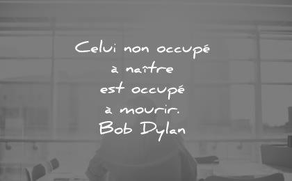 citations courtes celui non occupe natire est mourir bob dylan wisdom quotes