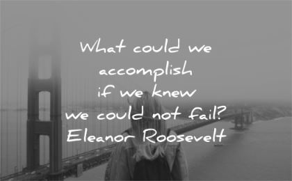 confidence quotes what could accomplish knew could not fail eleanor roosevelt wisdom woman sf san francisco bridge