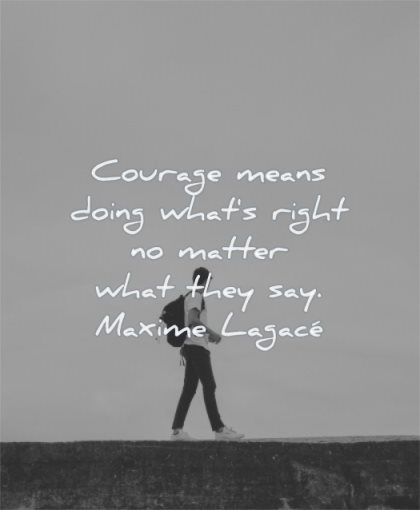 courage quotes means doing what right matter what they say maxime lagace wisdom man standing looking