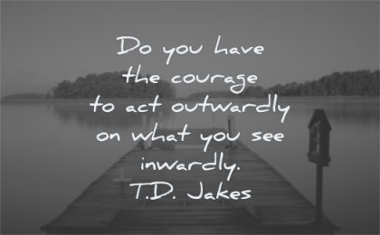 courage quotes you have act outwardly what see inwardly td jakes wisdom lake water dock