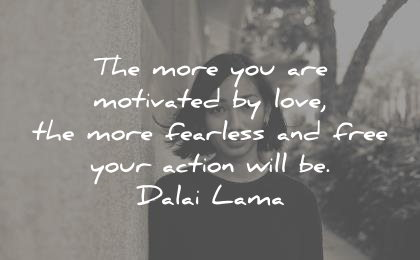 courage quotes more you motivated love fearless free your action will dalai lama wisdom