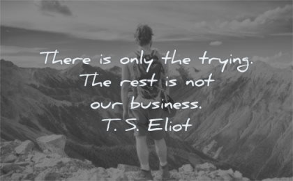courage quotes there only trying rest our business ts eliot wisdom man nature mountain