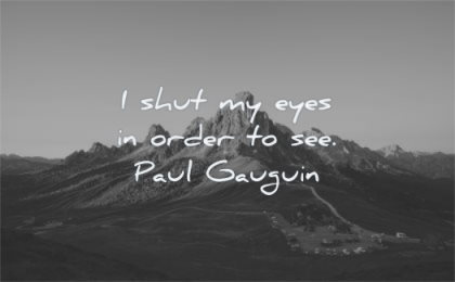 creativity quotes shut eyes order see paul gauguin wisdom mountain cars nature landscape