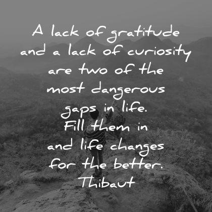 curiosity quotes lack gratitude two most dangerous gaps life thibaut wisdom