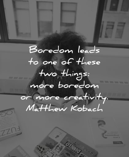 curiosity quotes boredom leads these things matthew kobach wisdom woman