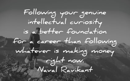 curiosity quotes following genuine intellectual better foundation career naval ravikant wisdom nature