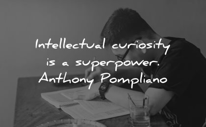 curiosity quotes intellectual superpower anthony pompliano wisdom
