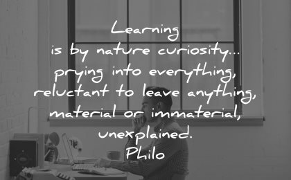 curiosity quotes learning nature prying everything reluctant leave anything material philo wisdom