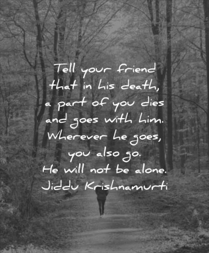death quotes tell your friend that his part you dies goes with him wherever also will alone jiddu krishnamurti wisdom nature woman walk solitude
