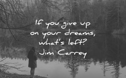 dream quotes give up dreams whats left jim carrey wisdom woman lake nature