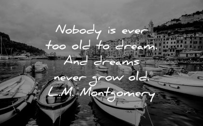dream quotes nobody ever too old dreams never grow lm montgomery wisdom boats water city