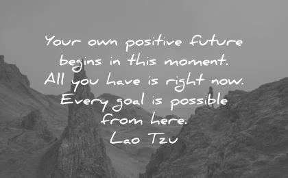 encouraging quotes your own positive future beings this moment have right every goal possible from here lao tzu wisdom