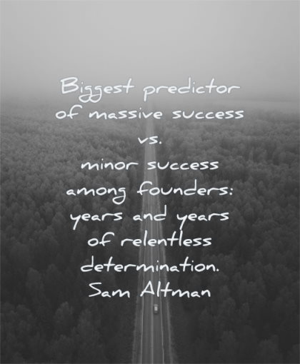 entrepreneur quotes biggest predictor massive success minor success among founders years relentless determination sam altman wisdom road nature