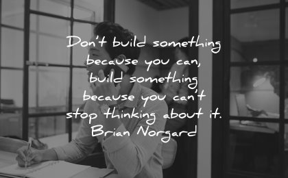 entrepreneur quotes dont build something because cant stop thinking about brian norgard wisdom