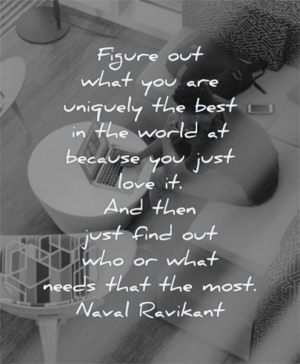 entrepreneur quotes figure out what you are uniquely best world because just love then find who needs that most naval ravikant wisdom man working