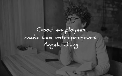 entrepreneur quotes good employees make bad entrepreneurs angela jiang wisdom woman sitting