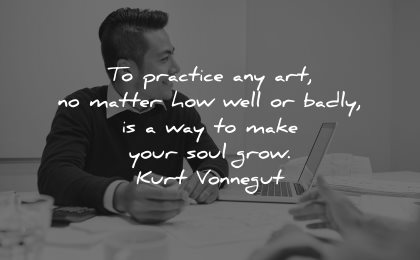 entrepreneur quotes practice art matter how well badly way make your soul grow kurt vonnegut wisdom man sitting working