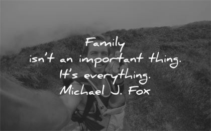 family quotes important thing everything michael fox wisdom man selfie baby wife nature walk