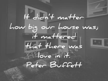 family quotes it didnt matter how big our house was it mattered that there was love in it peter buffett wisdom