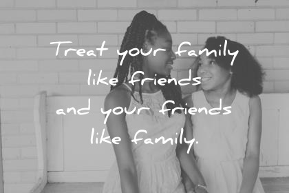 family quotes treat your family as friends and your friends as family wisdom quotes