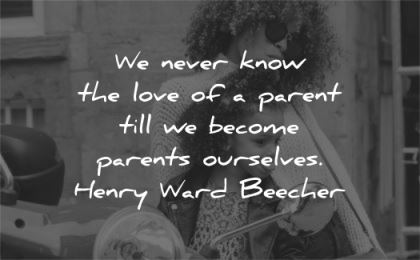 family quotes never know love parent till become parents ourselves henry ward beecher wisdom