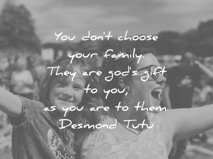 family quotes you dont choose your family they are gods gift to you as you are to them desmond tutu wisdom quotes