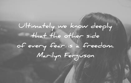 fear quotes ultimately know deeply other wise every freedom marilyn ferguson wisdom