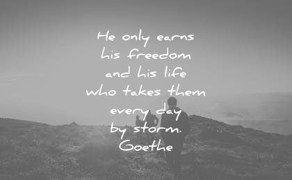 freedom quotes only earns his life who takes them every day storm johann wolfgang von goethe wisdom